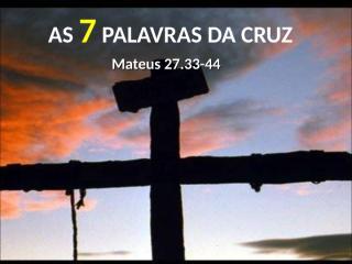 AS SETE PALAVRAS DA CRUZ.ppt